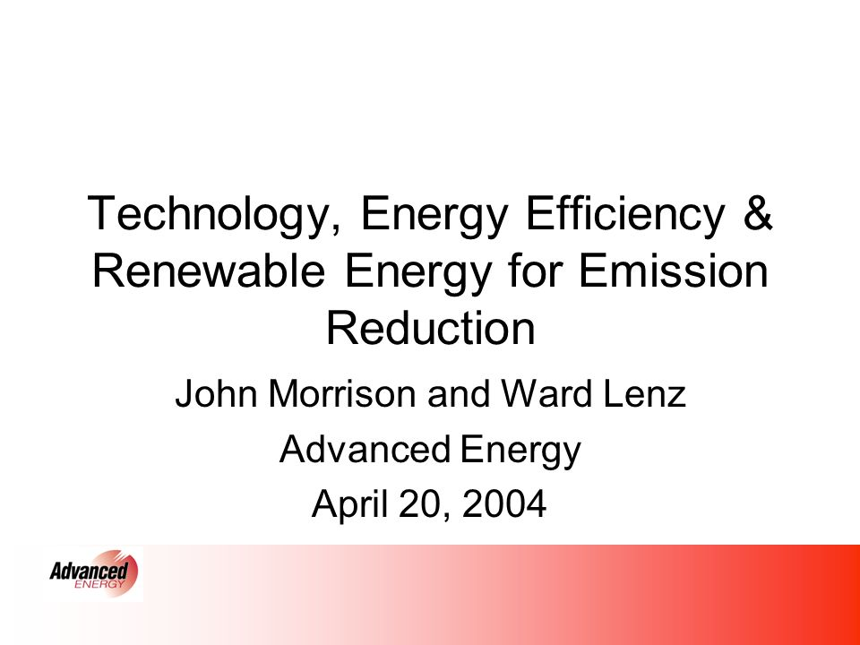 Technology, Energy Efficiency & Renewable Energy for Emission Reduction John Morrison and Ward Lenz Advanced Energy April 20, 2004