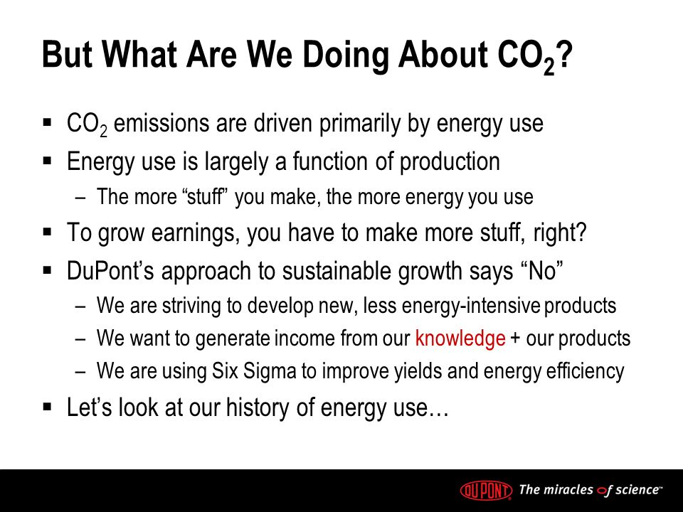 But What Are We Doing About CO 2 ? CO 2 emissions are driven primarily by energy use Energy use is largely a function of production –The more stuff yo