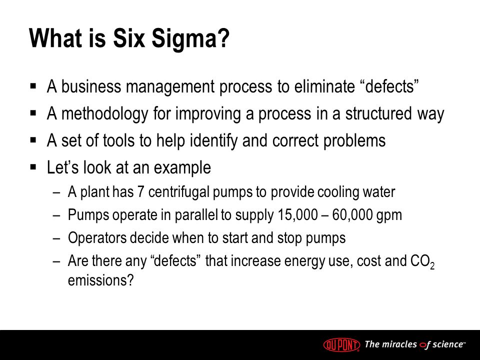 What is Six Sigma? A business management process to eliminate defects A methodology for improving a process in a structured way A set of tools to help
