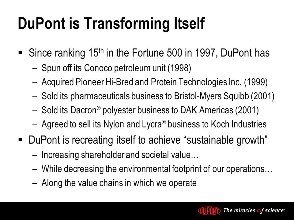 DuPont is Transforming Itself Since ranking 15 th in the Fortune 500 in 1997, DuPont has –Spun off its Conoco petroleum unit (1998) –Acquired Pioneer