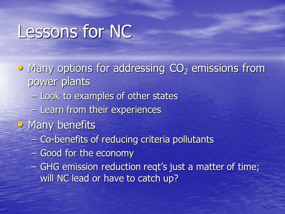 Lessons for NC Many options for addressing CO 2 emissions from power plants Many options for addressing CO 2 emissions from power plants –Look to examples of other states –Learn from their experiences Many benefits Many benefits –Co-benefits of reducing criteria pollutants –Good for the economy –GHG emission reduction reqts just a matter of time; will NC lead or have to catch up
