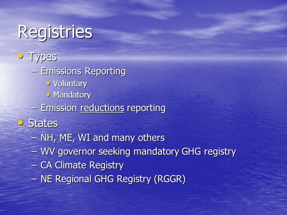 Registries Types Types –Emissions Reporting Voluntary Voluntary Mandatory Mandatory –Emission reductions reporting States States –NH, ME, WI and many others –WV governor seeking mandatory GHG registry –CA Climate Registry –NE Regional GHG Registry (RGGR)