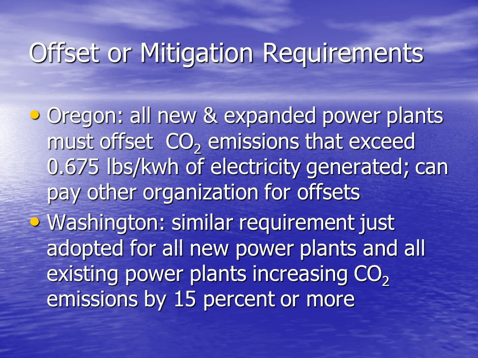Offset or Mitigation Requirements Oregon: all new & expanded power plants must offset CO 2 emissions that exceed 0.675 lbs/kwh of electricity generated; can pay other organization for offsets Oregon: all new & expanded power plants must offset CO 2 emissions that exceed 0.675 lbs/kwh of electricity generated; can pay other organization for offsets Washington: similar requirement just adopted for all new power plants and all existing power plants increasing CO 2 emissions by 15 percent or more Washington: similar requirement just adopted for all new power plants and all existing power plants increasing CO 2 emissions by 15 percent or more