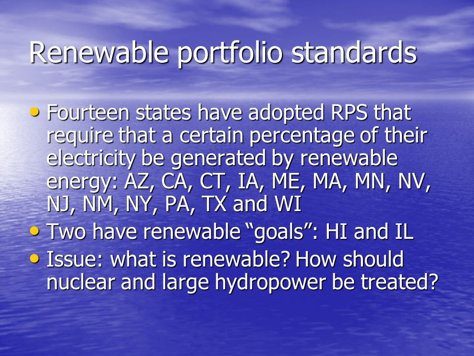 Renewable portfolio standards Fourteen states have adopted RPS that require that a certain percentage of their electricity be generated by renewable energy: AZ, CA, CT, IA, ME, MA, MN, NV, NJ, NM, NY, PA, TX and WI Fourteen states have adopted RPS that require that a certain percentage of their electricity be generated by renewable energy: AZ, CA, CT, IA, ME, MA, MN, NV, NJ, NM, NY, PA, TX and WI Two have renewable goals: HI and IL Two have renewable goals: HI and IL Issue: what is renewable.