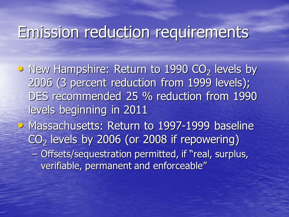 Emission reduction requirements New Hampshire: Return to 1990 CO 2 levels by 2006 (3 percent reduction from 1999 levels); DES recommended 25 % reduction from 1990 levels beginning in 2011 New Hampshire: Return to 1990 CO 2 levels by 2006 (3 percent reduction from 1999 levels); DES recommended 25 % reduction from 1990 levels beginning in 2011 Massachusetts: Return to 1997-1999 baseline CO 2 levels by 2006 (or 2008 if repowering) Massachusetts: Return to 1997-1999 baseline CO 2 levels by 2006 (or 2008 if repowering) –Offsets/sequestration permitted, if real, surplus, verifiable, permanent and enforceable