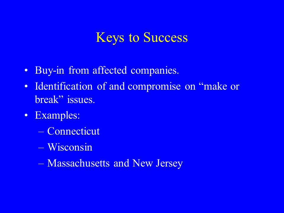 Keys to Success Buy-in from affected companies. Identification of and compromise on make or break issues. Examples: –Connecticut –Wisconsin –Massachus