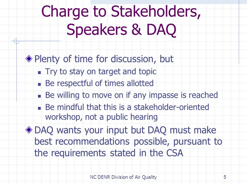 NC DENR Division of Air Quality5 Charge to Stakeholders, Speakers & DAQ Plenty of time for discussion, but Try to stay on target and topic Be respectful of times allotted Be willing to move on if any impasse is reached Be mindful that this is a stakeholder-oriented workshop, not a public hearing DAQ wants your input but DAQ must make best recommendations possible, pursuant to the requirements stated in the CSA
