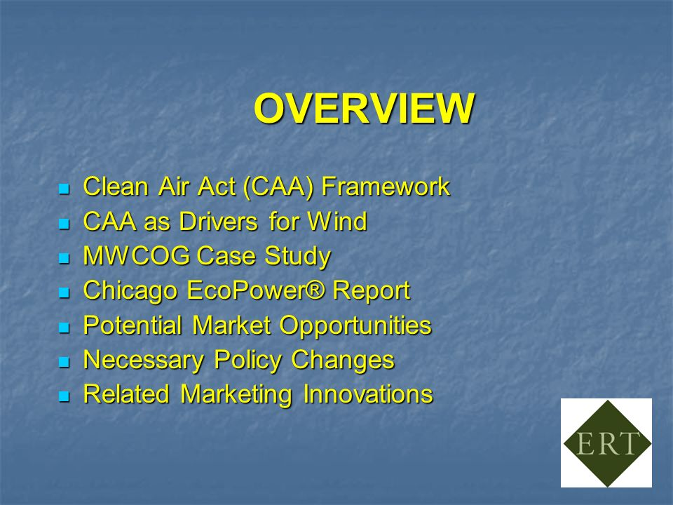 OVERVIEW Clean Air Act (CAA) Framework Clean Air Act (CAA) Framework CAA as Drivers for Wind CAA as Drivers for Wind MWCOG Case Study MWCOG Case Study Chicago EcoPower® Report Chicago EcoPower® Report Potential Market Opportunities Potential Market Opportunities Necessary Policy Changes Necessary Policy Changes Related Marketing Innovations Related Marketing Innovations