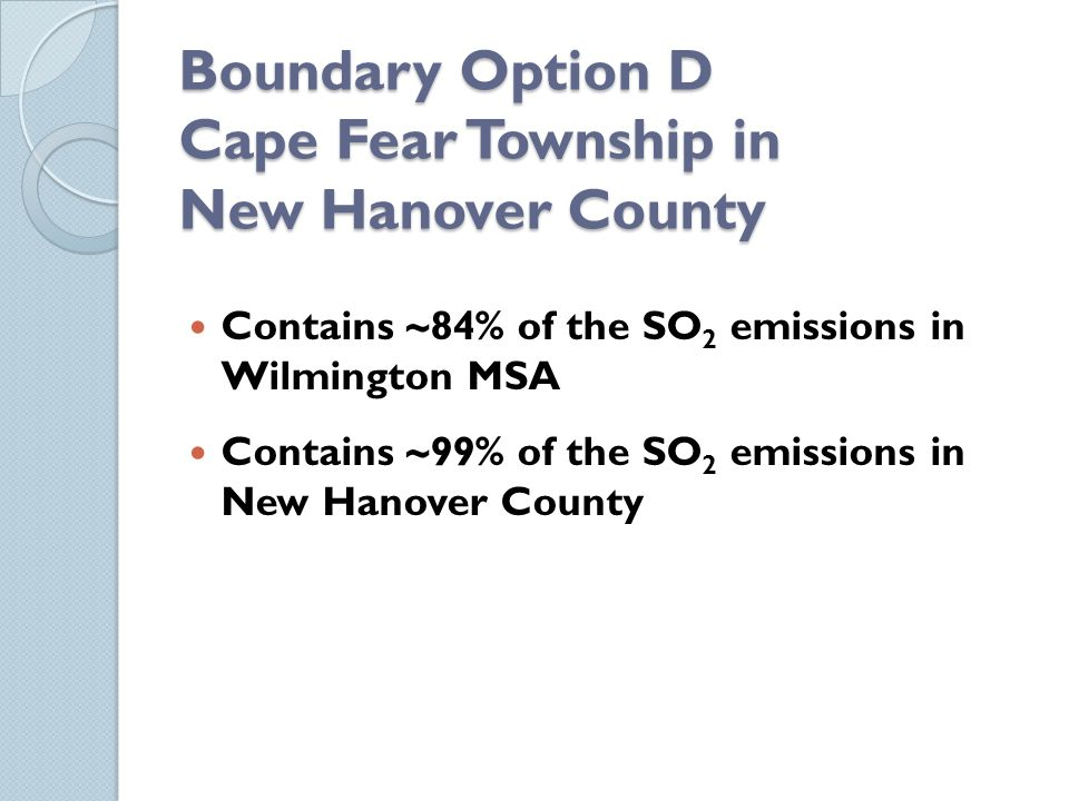 Boundary Option D Cape Fear Township in New Hanover County Contains ~84% of the SO 2 emissions in Wilmington MSA Contains ~99% of the SO 2 emissions in New Hanover County