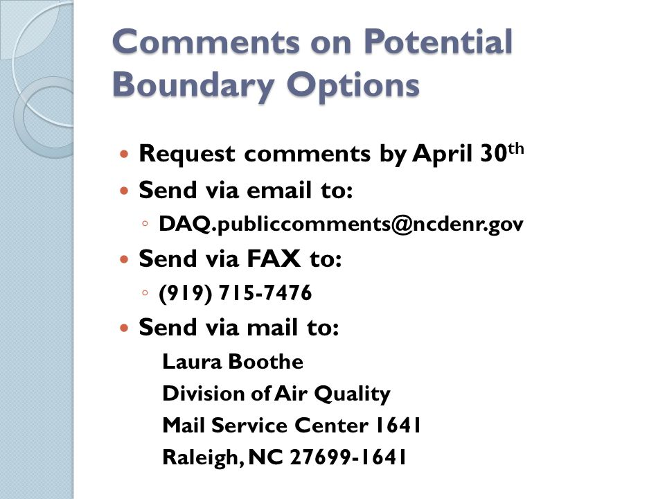 Comments on Potential Boundary Options Request comments by April 30 th Send via email to: DAQ.publiccomments@ncdenr.gov Send via FAX to: (919) 715-7476 Send via mail to: Laura Boothe Division of Air Quality Mail Service Center 1641 Raleigh, NC 27699-1641