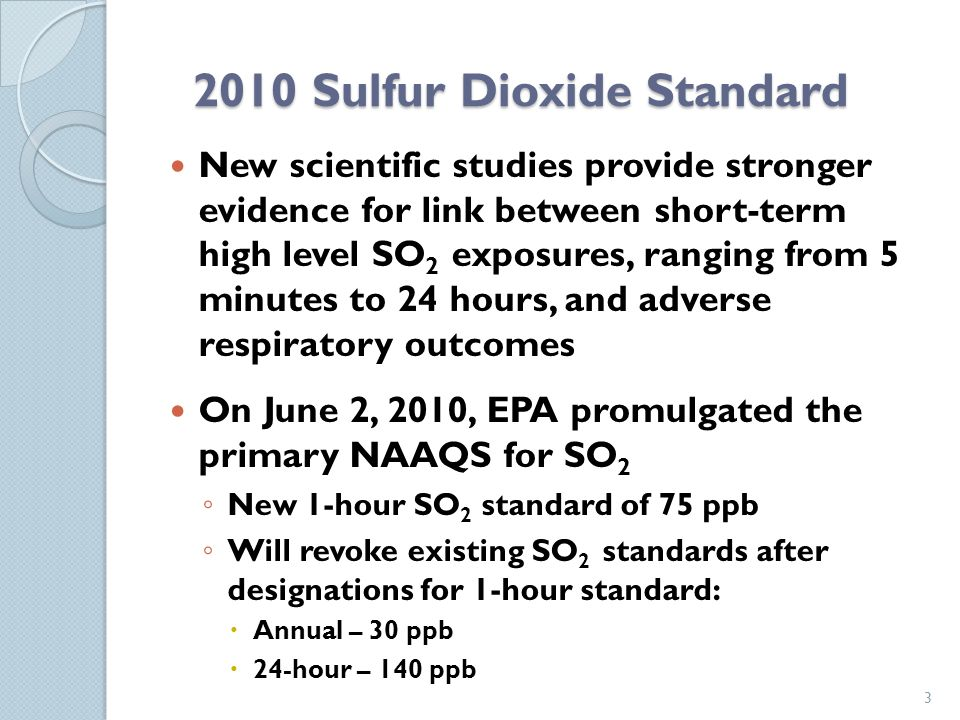 2010 Sulfur Dioxide Standard New scientific studies provide stronger evidence for link between short-term high level SO 2 exposures, ranging from 5 minutes to 24 hours, and adverse respiratory outcomes On June 2, 2010, EPA promulgated the primary NAAQS for SO 2 New 1-hour SO 2 standard of 75 ppb Will revoke existing SO 2 standards after designations for 1-hour standard: Annual – 30 ppb 24-hour – 140 ppb 3