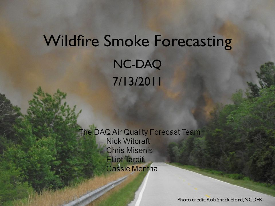 Wildfire Smoke Forecasting NC-DAQ 7/13/2011 Photo credit: Rob Shackleford, NCDFR The DAQ Air Quality Forecast Team Nick Witcraft Chris Misenis Elliot Tardif Cassie Mentha