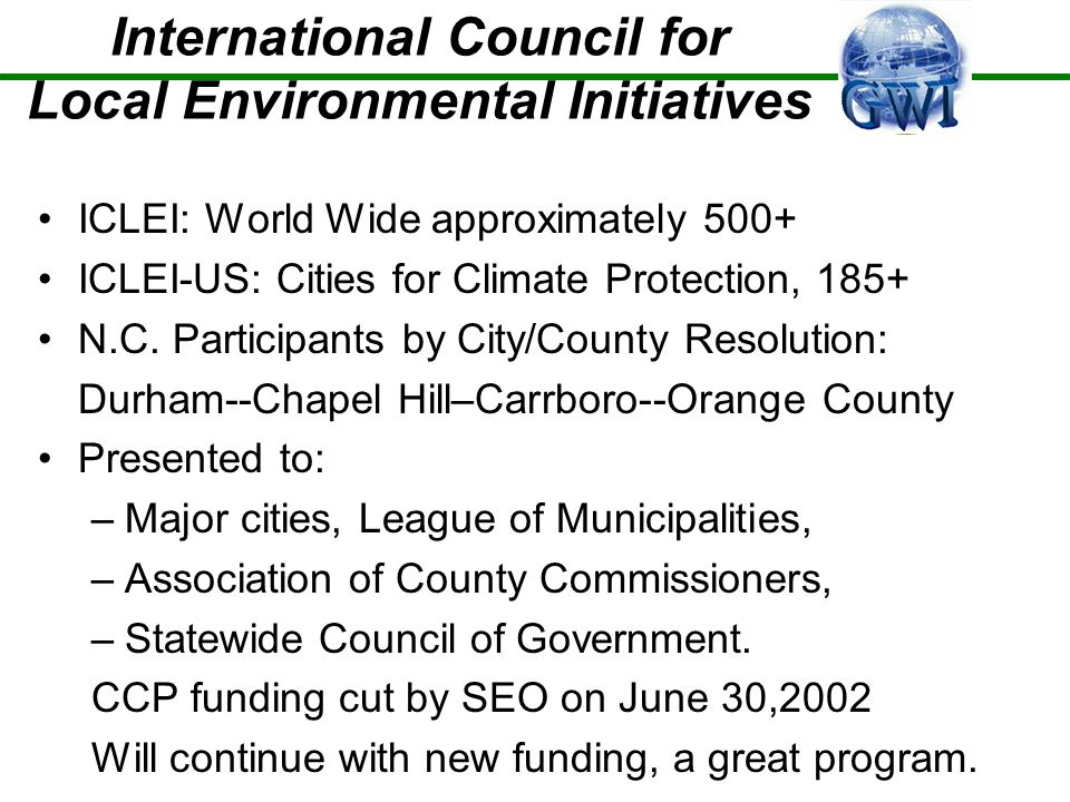 International Council for Local Environmental Initiatives ICLEI: World Wide approximately 500+ ICLEI-US: Cities for Climate Protection, 185+ N.C.