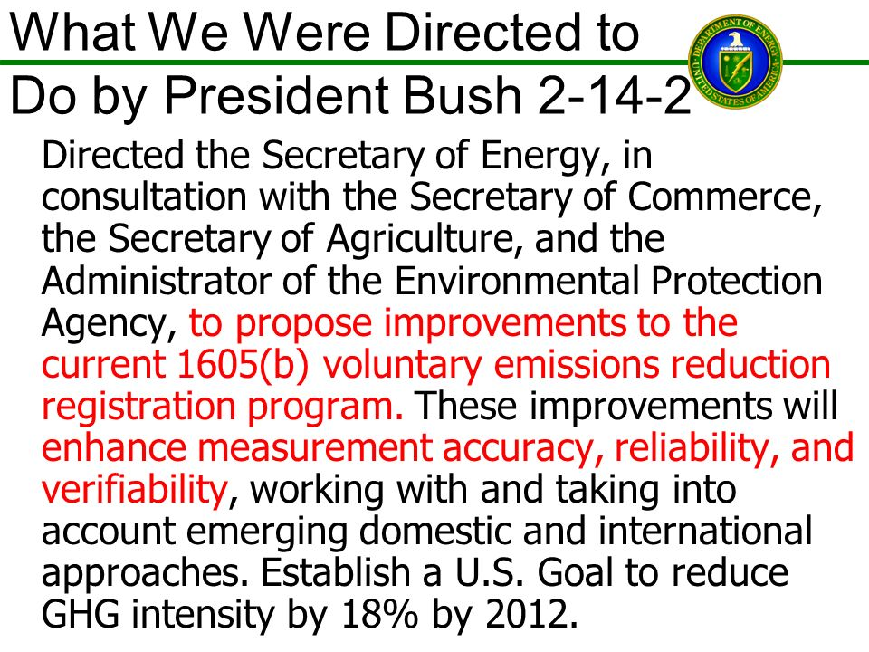 What We Were Directed to Do by President Bush 2-14-2 Directed the Secretary of Energy, in consultation with the Secretary of Commerce, the Secretary of Agriculture, and the Administrator of the Environmental Protection Agency, to propose improvements to the current 1605(b) voluntary emissions reduction registration program.