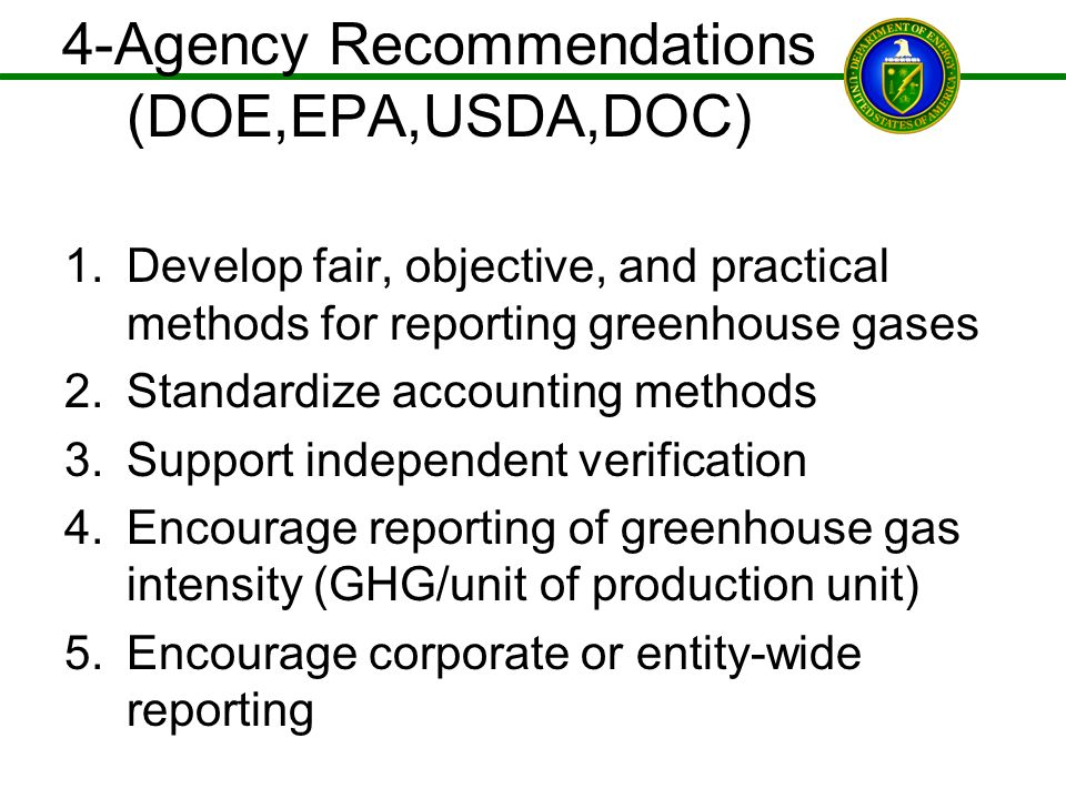 4-Agency Recommendations (DOE,EPA,USDA,DOC) 1.Develop fair, objective, and practical methods for reporting greenhouse gases 2.Standardize accounting m