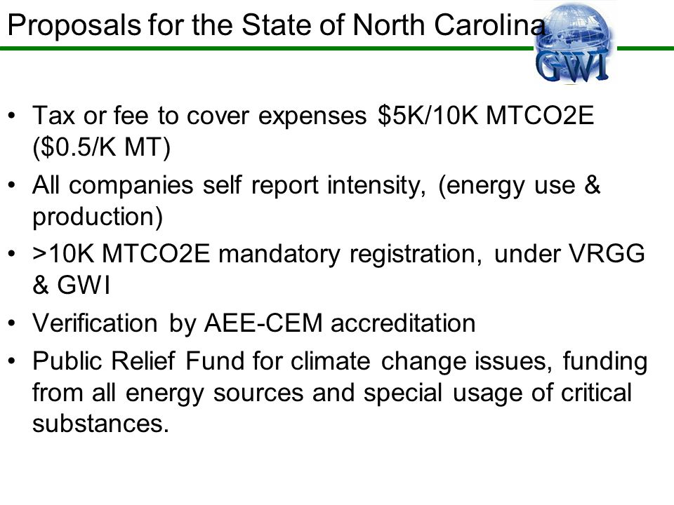 Tax or fee to cover expenses $5K/10K MTCO2E ($0.5/K MT) All companies self report intensity, (energy use & production) >10K MTCO2E mandatory registration, under VRGG & GWI Verification by AEE-CEM accreditation Public Relief Fund for climate change issues, funding from all energy sources and special usage of critical substances.