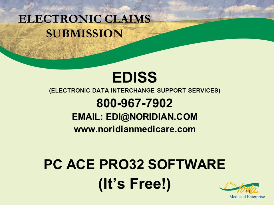 11 ELECTRONIC CLAIMS SUBMISSION EDISS (ELECTRONIC DATA INTERCHANGE SUPPORT SERVICES) 800-967-7902 EMAIL: EDI@NORIDIAN.COM www.noridianmedicare.com PC