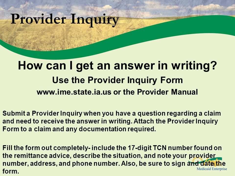 18 Provider Inquiry How can I get an answer in writing? Use the Provider Inquiry Form www.ime.state.ia.us or the Provider Manual Submit a Provider Inq