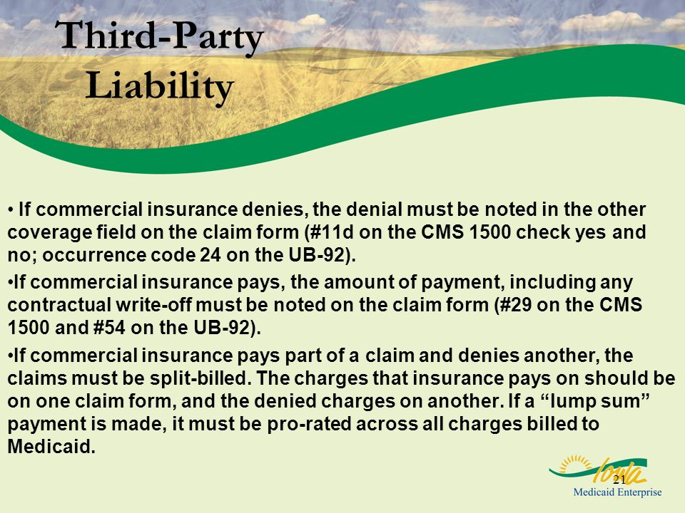 21 Third-Party Liability If commercial insurance denies, the denial must be noted in the other coverage field on the claim form (#11d on the CMS 1500