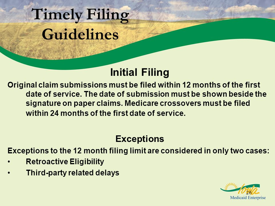 26 Timely Filing Guidelines Initial Filing Original claim submissions must be filed within 12 months of the first date of service. The date of submiss
