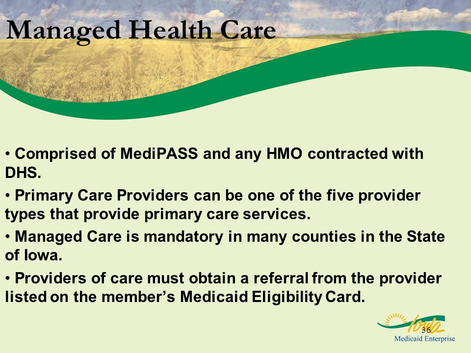 36 Managed Health Care Comprised of MediPASS and any HMO contracted with DHS. Primary Care Providers can be one of the five provider types that provid