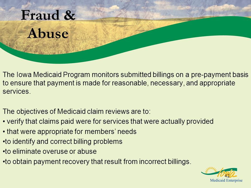 42 Fraud & Abuse The Iowa Medicaid Program monitors submitted billings on a pre-payment basis to ensure that payment is made for reasonable, necessary