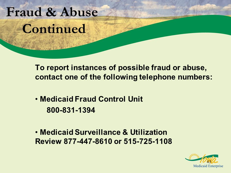 43 Fraud & Abuse Continued To report instances of possible fraud or abuse, contact one of the following telephone numbers: Medicaid Fraud Control Unit
