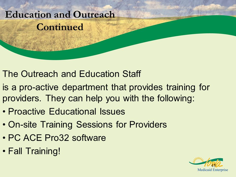45 Education and Outreach Continued The Outreach and Education Staff is a pro-active department that provides training for providers. They can help yo