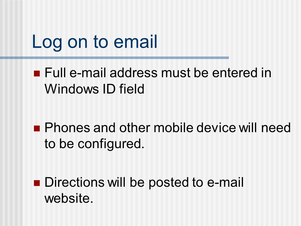 Log on to email Full e-mail address must be entered in Windows ID field Phones and other mobile device will need to be configured.