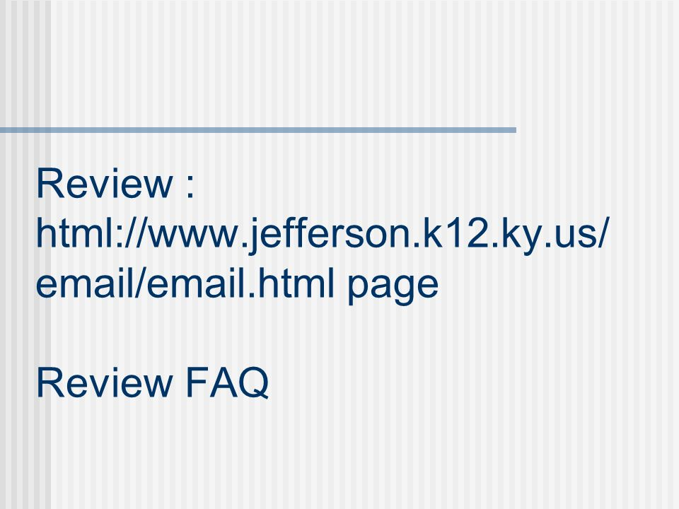 Review : html://www.jefferson.k12.ky.us/ email/email.html page Review FAQ