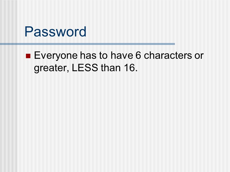 Password Everyone has to have 6 characters or greater, LESS than 16.