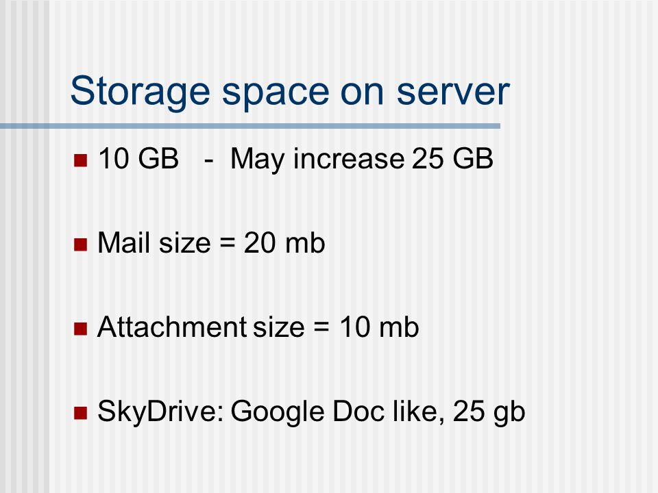Storage space on server 10 GB - May increase 25 GB Mail size = 20 mb Attachment size = 10 mb SkyDrive: Google Doc like, 25 gb