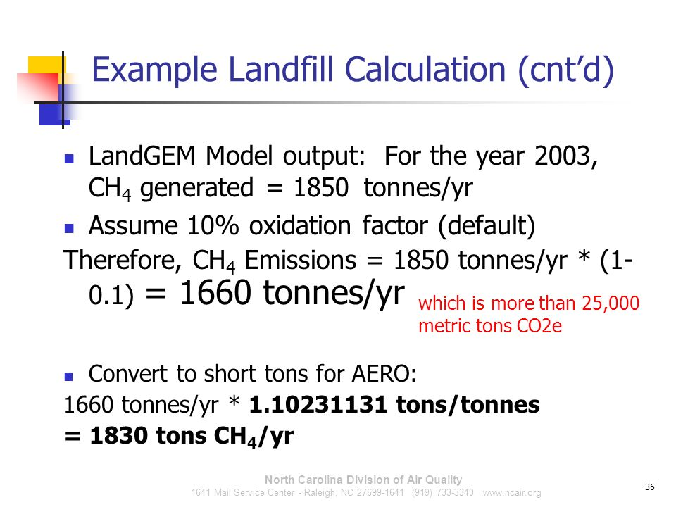 Example Landfill Calculation (cntd) LandGEM Model output: For the year 2003, CH 4 generated = 1850 tonnes/yr Assume 10% oxidation factor (default) The