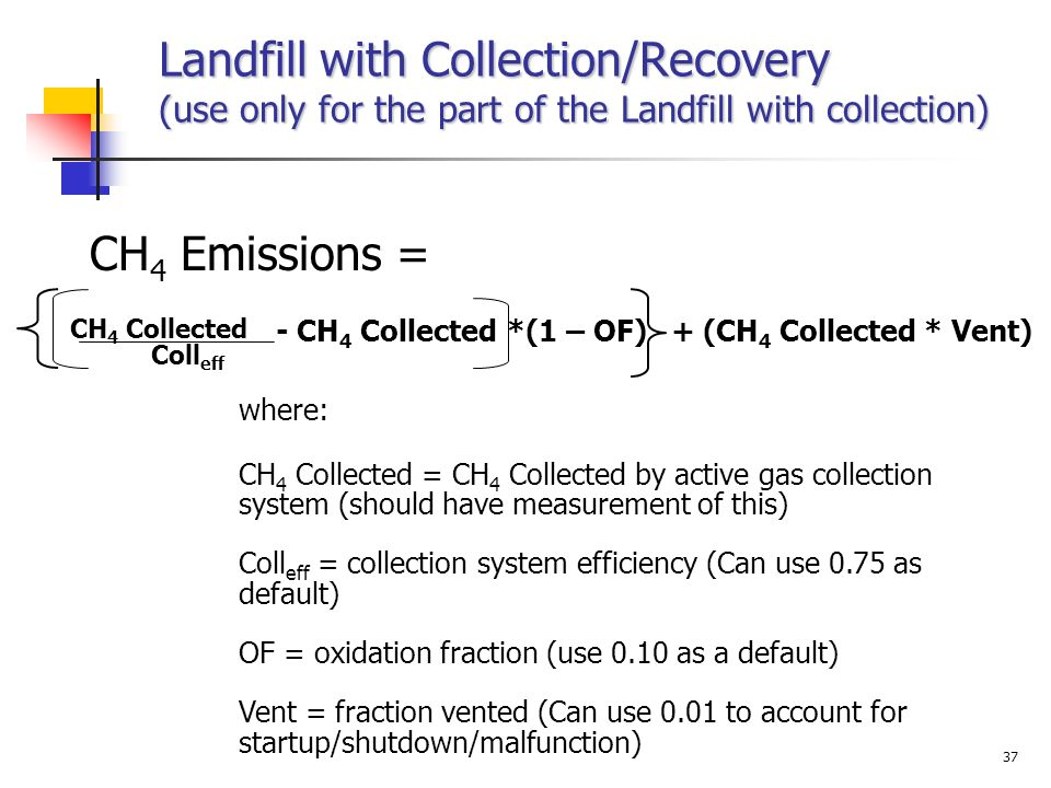 Landfill with Collection/Recovery (use only for the part of the Landfill with collection) CH 4 Emissions = - CH 4 Collected CH 4 Collected Coll eff *(