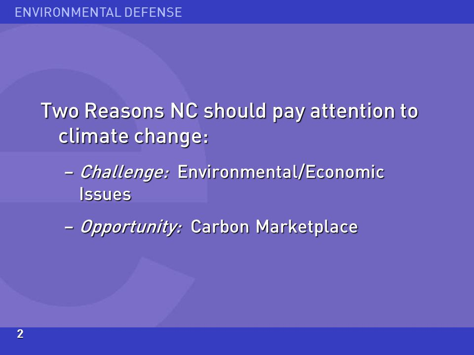 ENVIRONMENTAL DEFENSE2 Two Reasons NC should pay attention to climate change: – Challenge: Environmental/Economic Issues – Opportunity: Carbon Marketplace