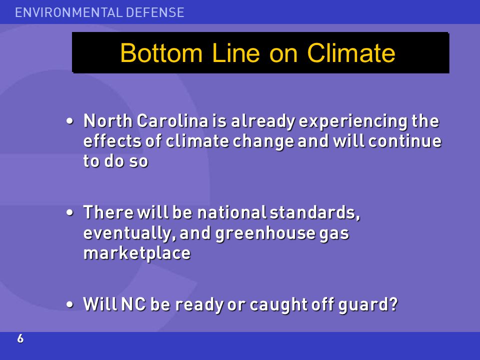 ENVIRONMENTAL DEFENSE6 North Carolina is already experiencing the effects of climate change and will continue to do so North Carolina is already experiencing the effects of climate change and will continue to do so There will be national standards, eventually, and greenhouse gas marketplace There will be national standards, eventually, and greenhouse gas marketplace Will NC be ready or caught off guard.