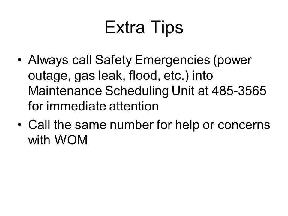Extra Tips Always call Safety Emergencies (power outage, gas leak, flood, etc.) into Maintenance Scheduling Unit at 485-3565 for immediate attention C
