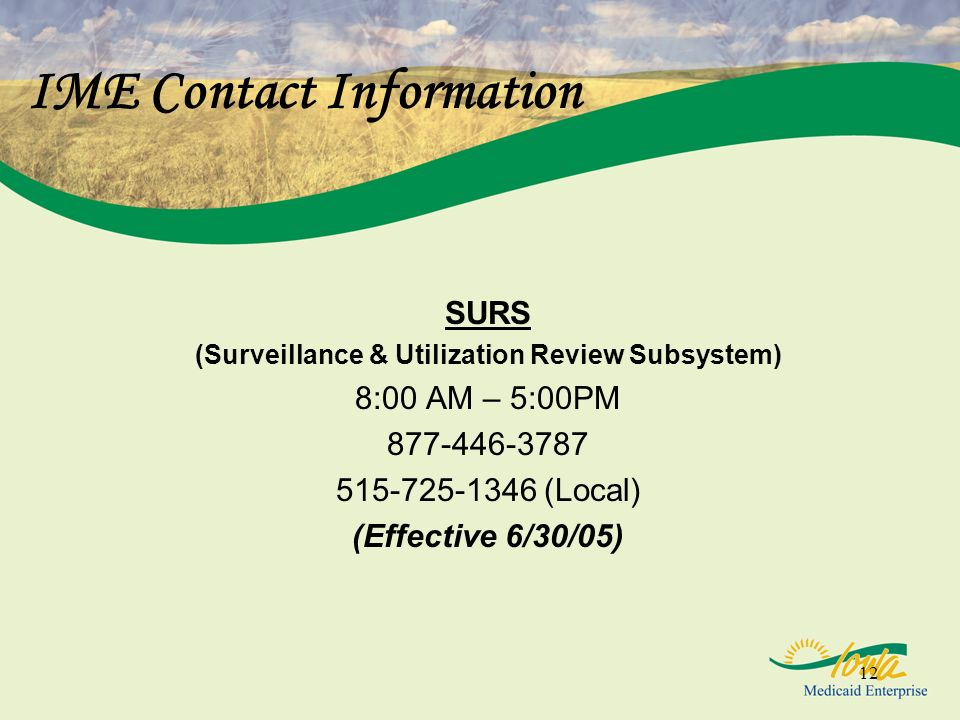 12 IME Contact Information SURS (Surveillance & Utilization Review Subsystem) 8:00 AM – 5:00PM 877-446-3787 515-725-1346 (Local) (Effective 6/30/05)