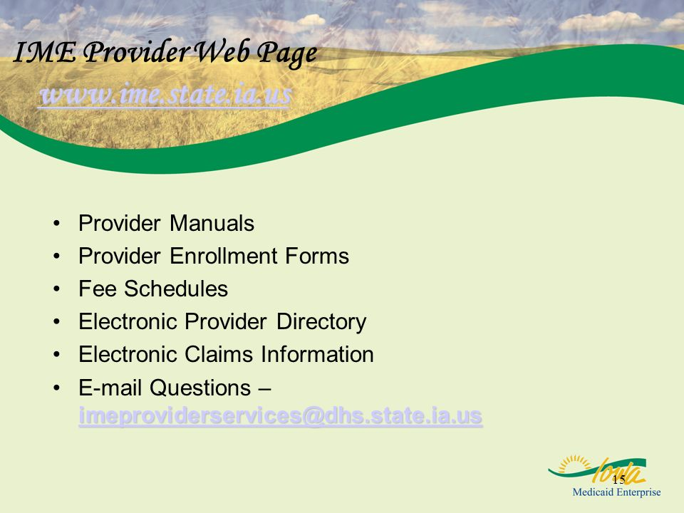 15 www.ime.state.ia.us www.ime.state.ia.us IME Provider Web Page www.ime.state.ia.us www.ime.state.ia.us Provider Manuals Provider Enrollment Forms Fee Schedules Electronic Provider Directory Electronic Claims Information imeproviderservices@dhs.state.ia.us imeproviderservices@dhs.state.ia.usE-mail Questions – imeproviderservices@dhs.state.ia.us imeproviderservices@dhs.state.ia.us