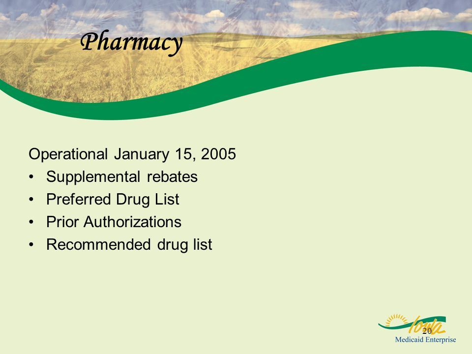 20 Pharmacy Operational January 15, 2005 Supplemental rebates Preferred Drug List Prior Authorizations Recommended drug list