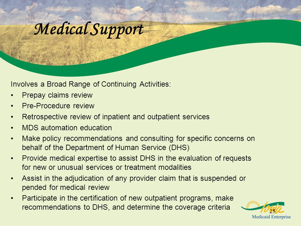 25 Medical Support Involves a Broad Range of Continuing Activities: Prepay claims review Pre-Procedure review Retrospective review of inpatient and outpatient services MDS automation education Make policy recommendations and consulting for specific concerns on behalf of the Department of Human Service (DHS) Provide medical expertise to assist DHS in the evaluation of requests for new or unusual services or treatment modalities Assist in the adjudication of any provider claim that is suspended or pended for medical review Participate in the certification of new outpatient programs, make recommendations to DHS, and determine the coverage criteria