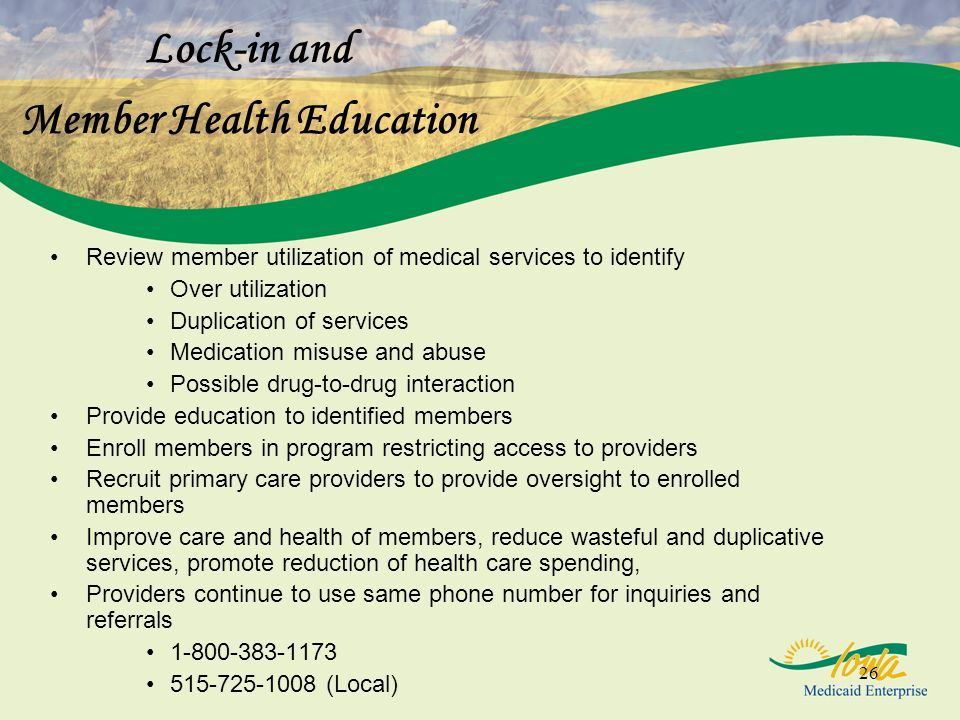 26 Lock-in and Member Health Education Review member utilization of medical services to identify Over utilization Duplication of services Medication misuse and abuse Possible drug-to-drug interaction Provide education to identified members Enroll members in program restricting access to providers Recruit primary care providers to provide oversight to enrolled members Improve care and health of members, reduce wasteful and duplicative services, promote reduction of health care spending, Providers continue to use same phone number for inquiries and referrals 1-800-383-1173 515-725-1008 (Local)
