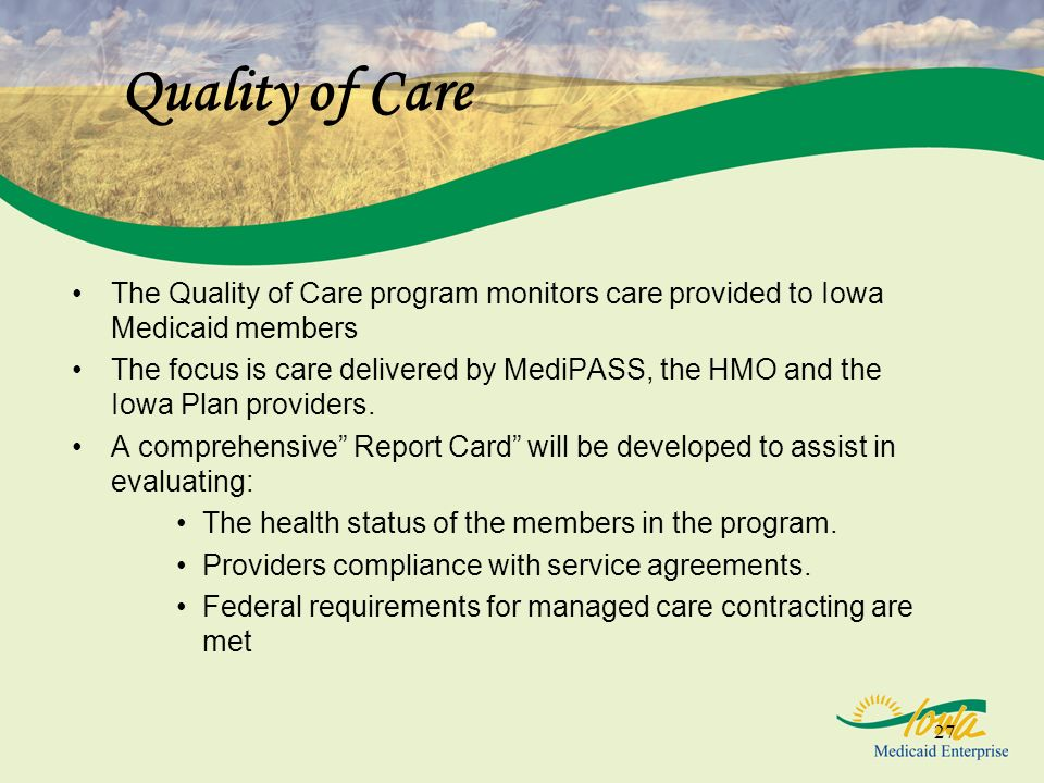 27 Quality of Care The Quality of Care program monitors care provided to Iowa Medicaid members The focus is care delivered by MediPASS, the HMO and the Iowa Plan providers.