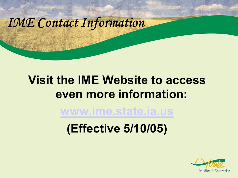3 IME Contact Information Visit the IME Website to access even more information: www.ime.state.ia.us (Effective 5/10/05)