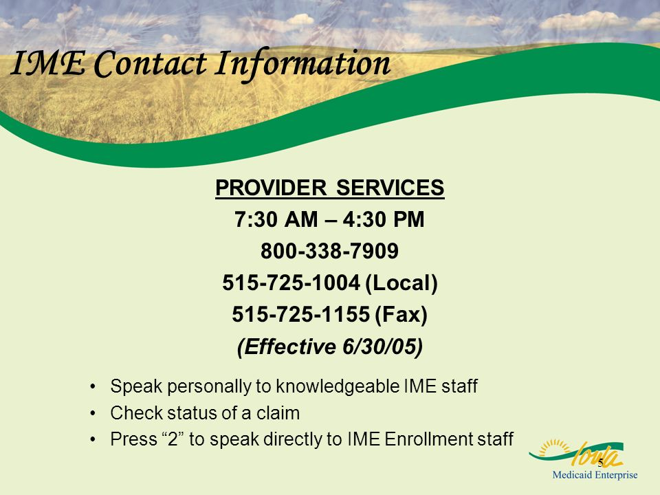 5 IME Contact Information PROVIDER SERVICES 7:30 AM – 4:30 PM 800-338-7909 515-725-1004 (Local) 515-725-1155 (Fax) (Effective 6/30/05) Speak personally to knowledgeable IME staff Check status of a claim Press 2 to speak directly to IME Enrollment staff