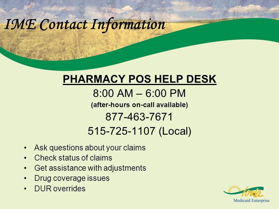 7 IME Contact Information PHARMACY POS HELP DESK 8:00 AM – 6:00 PM (after-hours on-call available) 877-463-7671 515-725-1107 (Local) Ask questions about your claims Check status of claims Get assistance with adjustments Drug coverage issues DUR overrides