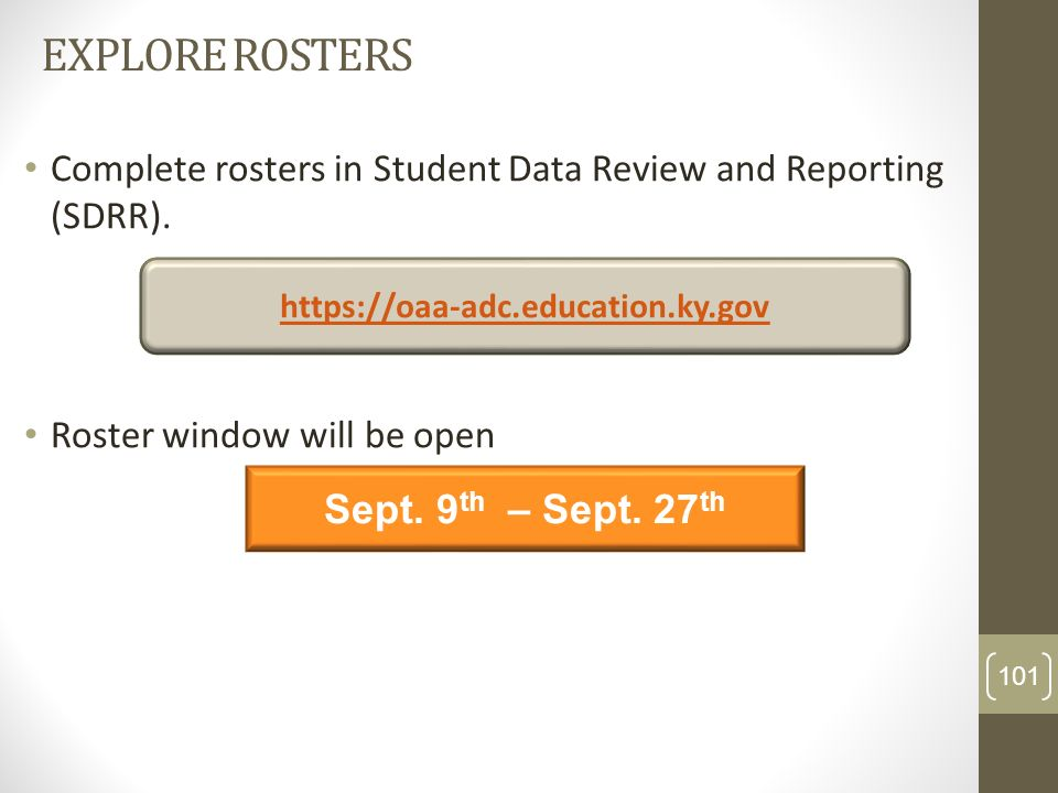 EXPLORE ROSTERS Complete rosters in Student Data Review and Reporting (SDRR). Roster window will be open Sept. 9 th – Sept. 27 th https://oaa-adc.educ