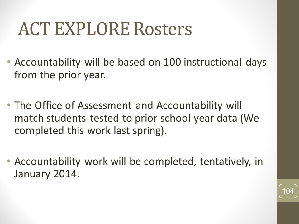 ACT EXPLORE Rosters Accountability will be based on 100 instructional days from the prior year. The Office of Assessment and Accountability will match