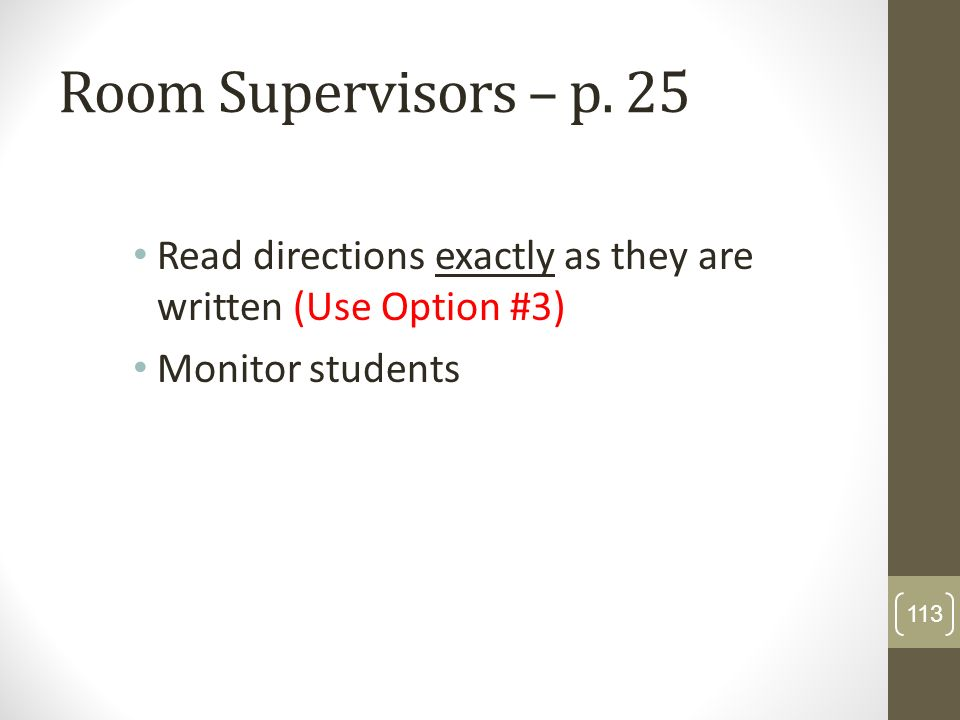Room Supervisors – p. 25 Read directions exactly as they are written (Use Option #3) Monitor students 113