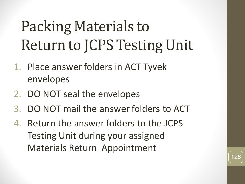 Packing Materials to Return to JCPS Testing Unit 1.Place answer folders in ACT Tyvek envelopes 2.DO NOT seal the envelopes 3.DO NOT mail the answer fo